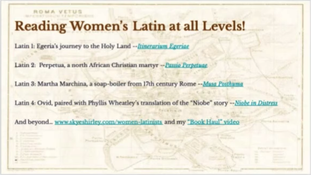 Reading Women's Latin at all Levels!  Latin 1: Egeria's Journey to the Holy Land  Latin 2: Perpetua, a north African Christian martyr  Latin 3: Martha Marchina, a soap-boiler from 17th century Rome  Latin 4: Ovid, paired with Phyllis Wheatley's translation of the 'Niobe' story  And beyond... www.skyeshirley.com/women-latinists