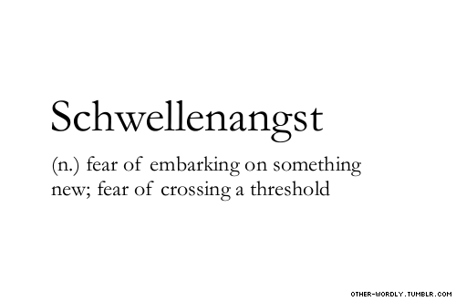 Schwellenangst (n.) fear of embarking on something new; fear of crossing a threshold. other-wordly.tumblr.com